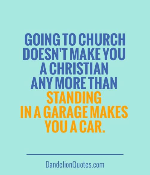 Going to church doesnt make you a christian like being in a garage makes you a car
