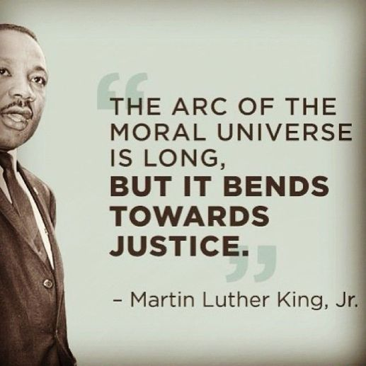 The arc of the moral universe is long but it beds towards justice - MKLKJr- Quote