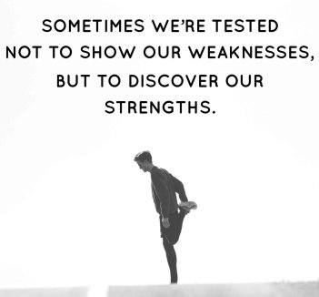 sometimes were tested not to show our weakness but to discover our strengths